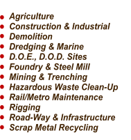 Agriculture Construction & Industrial Demolition Dredging & Marine D.O.E., D.O.D. Sites Foundry & Steel Mill Mining & Trenching Hazardous Waste Clean-Up Rail/Metro Maintenance Rigging   Road-Way & Infrastructure Scrap Metal Recycling